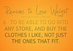 To be able to go into any store, and buy the clothes I like, not just the ones that fit.
