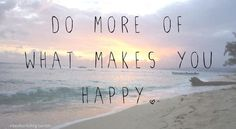 Do more of what makes you happy.  Especially if it makes others happy, too!