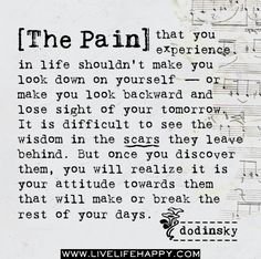 The pain that you experience in life shouldn't make you look down on yourself — or make you look backward and lose sight of your tomorrow. It is difficult to see the wisdom in the scars they leave behind. But once you discover them, you will realize it is your attitude towards them that will make or break the rest of your days.
