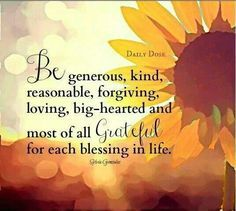 Be generous kind, reasonable, forgiving, loving, big-hearted & most of all grateful for each blessing in life. Inspirational Thoughts, Positive Thoughts, Positive Quotes, Spiritual Thoughts, Spiritual Quotes, Inspiring Quotes, Positive Vibes, Gratitude Quotes, Attitude Of Gratitude