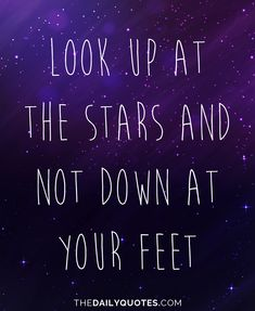 Look up at the stars and not down at your feet. thedailyquotes.com