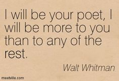 I will be your poet - Walt Whitman