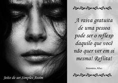 A raiva gratuita de uma pessoa pode ser o reflexo daquilo que você não quer ver em si mesma! Reflita! Antonieta Alves
