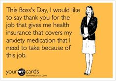 This Bosss Day, I would like to say thank you for the job that gives me health insurance that covers my anxiety medication that I need to take because of this job.