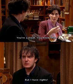 Black Books. Bernard Black, Fran. You're a freak. You know that. But I have rights!