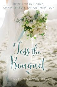 Toss the Bouquet: Three Spring Love Stories  -     By: Ruth Logan Herne, Amy Matayo, Janice Thompson