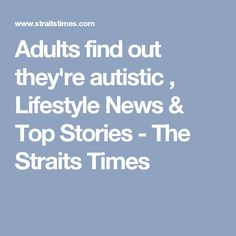 Adults find out they're autistic , Lifestyle News & Top Stories - The Straits Times