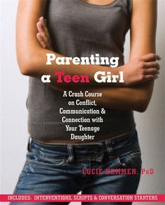 Parenting a Teen Girl: A Crash Course on Conflict, Communication and Connection with Your Teenage Daughter