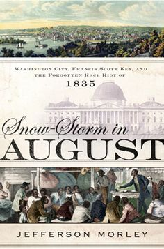 In 1835, Washington, D.C. was a small but growing city of about 30,000. About 6,000 slaves lived there alongside an increasing number of freed slaves who moved there from southern states.     In his book, Snow-Storm in August, Jefferson Morley explores the tensions present in Washington over slavery that led to a now-forgotten race riot.