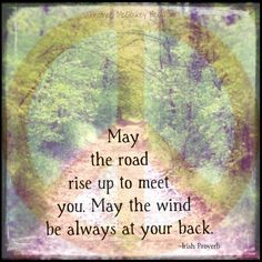 May the road rise up to meet you. May the wind be always at your back.