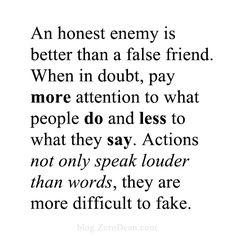 """An honest enemy is better than a false friend. when in doubt, pay more attention to what people do and less to what they say. actions not only speak louder than words, they are more difficult to fake."""