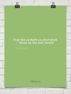 Play the picture in your mind - focus on the end result!