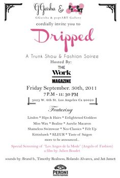 Dripped is a bi-monthly trunk show held at Pop tART Gallery i that focuses on local fashion designers, purveyors of vintage clothing and jewelry designers within a party atmosphere that promotes networking and expression. This third installment of Dripped will showcase emerging talent, produce sales, and increase brand identity in an artistic environment. Dripped differs from other trunk shows and pop-up stores  consistency of attendance