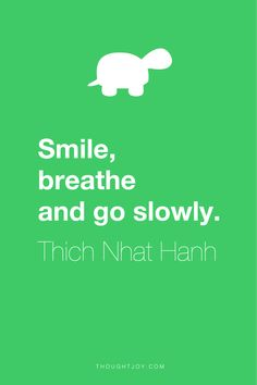 """Smile, breath and go slowly."" ― Thich Nhat Hanh"