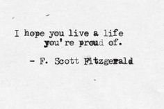 I hope you live a life youre proud of- F. Scott Fitzgerald    This, to me, is a constant fear