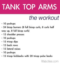 Tank Top Arms- this workout actually looks great- it does a nice balance of working the bis, the tris, and the back pretty equally.  Did this @ my Boot camp. The routine takes about 6-7 minutes, and is a TOTAL workout! I added another set of push ups, threw in some planks/abs and legs for a great total body workout