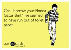 Can I borrow your Florida Gator shirt? I've seemed to have run out of toilet paper.