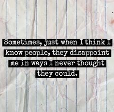 Sometimes, just when I think I know people, they disappoint me in ways I never thought they could. #Life #Relatable #Quotes
