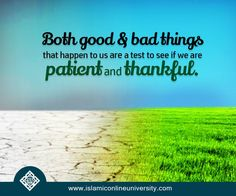 """Our Prophet (pbuh) said: """"How wonderful is the affair of the believer, for his affairs are all good, and this applies to no one but the believer. If something good happens to him, he is thankful for it and that is good for him. If something bad happens to him, he bears it with patience and that is good for him."""" (Narrated by Muslim, 2999)."""