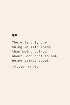 There is only one thing in life worse than being talked about, and that is not being talked about. —Oscar Wilde