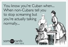 You know you're Cuban when.... When non-Cubans tell you to stop screaming but you're actually talking normally....