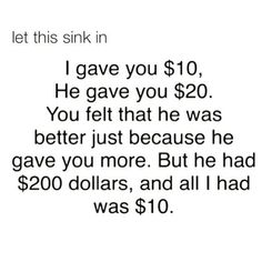 i gave you $10 and he gave you $20, you felt that he was better just because he gave you more, but he had $200 and all i had was $10, let that sink in - Sep 20 2015 04:39 PM