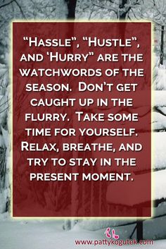 """Hassle"", ""Hustle"", and 'Hurry"" are the watchwords of the season.  Don't get caught up in the flurry.  Take some time for yourself.  Relax, breathe, and try to stay in the present moment."