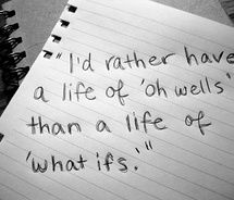 """I'd rather have a life of 'oh wells' than a life of 'what ifs.'"""""""