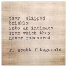 "12 Quotes That Make You Wish F.Scott Fitzgerald Would Write You A Love Letter ""They slipped briskly into an intimacy from which they never recovered.scott fitzgerald, The Great Gatsby. I've never recovered . Great Quotes, Quotes To Live By, Me Quotes, Inspirational Quotes, Book Quotes, Romance Quotes, Great Gatsby Love Quotes, Nerdy Love Quotes, Making Love Quotes"