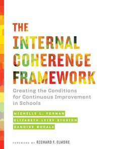 The Internal Coherence Framework:  Creating the Conditions for Continuous Improvement in Schools  Michelle L. Forman, Elizabeth Leisy Stosich, and Candice Bocala, Foreword by Richard F. Elmore