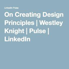 On Creating Design Principles | Westley Knight | Pulse | LinkedIn