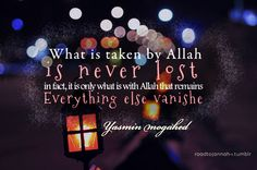 """""""What is taken by Allah is never lost. In fact, it is only what is with Allah that remains. Everything else vaishes."""" ~ Yasmin Mogahed"""
