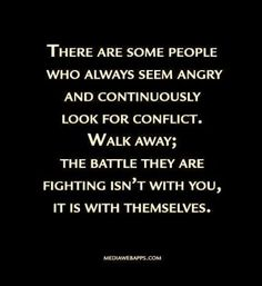"""There are some people who always seem angry and continuously look for conflict. Walk away; the battle they are fighting isn't with you, it is with themselves."" Don Miguel Ruiz explains in THE FOUR AGREEMENTS. I think I need to read this book. Great Quotes, Quotes To Live By, Me Quotes, Motivational Quotes, Inspirational Quotes, Quotes Images, Jealousy Quotes, Insecure Women Quotes, Quotes About Life"