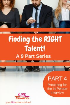 Finding the RIGHT Talent – a 9 part series – PART 4 – Preparing for the In-person Interview  How to find the right talent and make evidence-based hiring decisions  Yourlifeenhanced.net