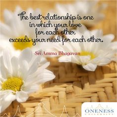 The best relationship is one in which your love for each other exceeds your need for each other. -Sri Amma Bhagavan