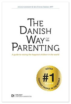 The Danish Way of Parenting: A Guide to Raising the Happiest Children in the World by Jessica Alexander