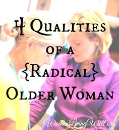 4 Qualities of a {Radical} Older Woman - Women Living Well