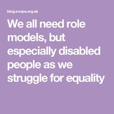 We all need role models, but especially disabled people as we struggle for equality