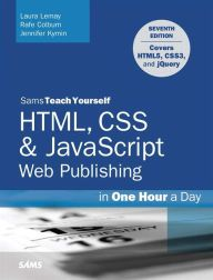 HTML, CSS & JavaScript Web Publishing in One Hour a Day, Sams Teach Yourself: Covering HTML5, CSS3, and jQuery / Edition 7 by Laura Lemay Download