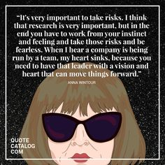 """It's very important to take risks. I think that research is very important, but in the end you have to work from your instinct and feeling and take those risks and be fearless. When I hear a company is being run by a team, my heart sinks, because you need to have that leader with a vision and heart that can move things forward."" Anna Wintour  Follow us on Facebook: http://tcat.tc/qc"