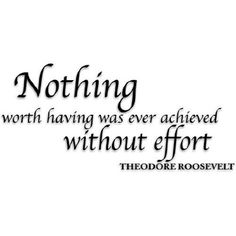 Nothing worth having was ever achieved without effort. ►Theodore Roosevelt