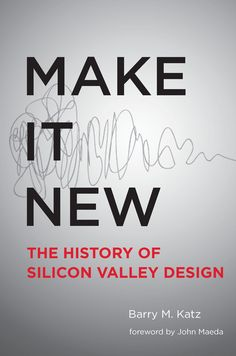 Make It New : A History of Silicon Valley Design Strategic Leadership, Steve Wozniak, Barry M, Design Fields, Design Research, Human Behavior, Global Design, Corporate Design, Design Thinking
