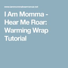 I Am Momma - Hear Me Roar: Warming Wrap Tutorial
