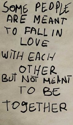 some people are meant to fall in love with each other but not meant to be together.
