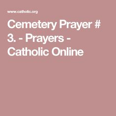 Cemetery Prayer # 3. - Prayers - Catholic Online