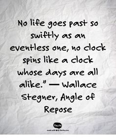 """No life goes past so swiftly as an eventless one, no clock spins like a clock whose days are all alike.""""  ― Wallace Stegner, Angle of Repose - Quote From Recite.com #RECITE #QUOTE"""