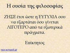 Η ουσία της φιλοσοφίας ΖΗΣΕ έτσι ώστε η ΕΥΤΥΧΙΑ σου να εξαρτάται όσο γίνεται ΛΙΓΟΤΕΡΟ από τα εξωτερικά πράγματα. Επίκτητος  Νεα Ακροπολη Φιλοσοφια: Σοφα Λογια - Η φιλοσοφια της ευτυχιας - ΝΕΑ ΑΚΡΟΠΟΛΗ Advice Quotes, Life Quotes, My Point Of View, Unique Words, Greek Words, Beautiful Mind, Greek Quotes, English Quotes, Food For Thought