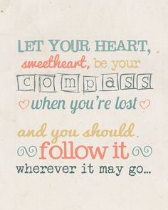 """Compass"" by Lady Antebellum. Let  your heart, Sweetheart, be your compass when you're lost, and you should follow it wherever it may go."