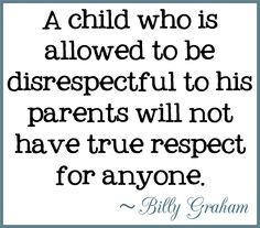 A child who is allowed to be disrespectful to his parents will not have true respect for anyone. ~ Billy Graham