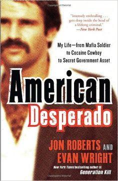 American Desperado: My Life--From Mafia Soldier to Cocaine Cowboy to Secret Government Asset: Jon Roberts, Evan Wright: 9780307450432: Amazon.com: Books